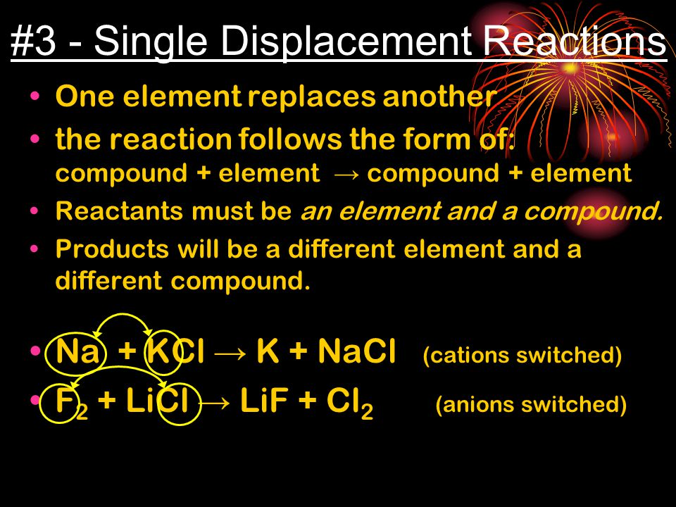 #3 - Single Displacement Reactions One element replaces another the reaction follows the form of: compound + element → compound + element Reactants must be an element and a compound.