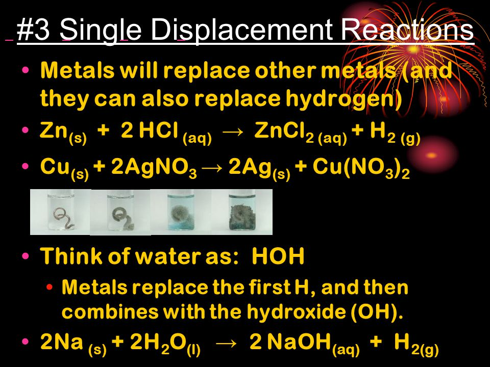 #3 Single Displacement Reactions Metals will replace other metals (and they can also replace hydrogen) Zn (s) + 2 HCl (aq) → ZnCl 2 (aq) + H 2 (g) Cu (s) + 2AgNO 3 → 2Ag (s) + Cu(NO 3 ) 2 Think of water as: HOH Metals replace the first H, and then combines with the hydroxide (OH).