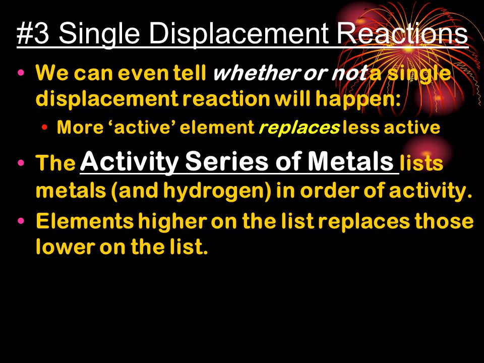 #3 Single Displacement Reactions We can even tell whether or not a single displacement reaction will happen: More 'active' element replaces less active The Activity Series of Metals lists metals (and hydrogen) in order of activity.