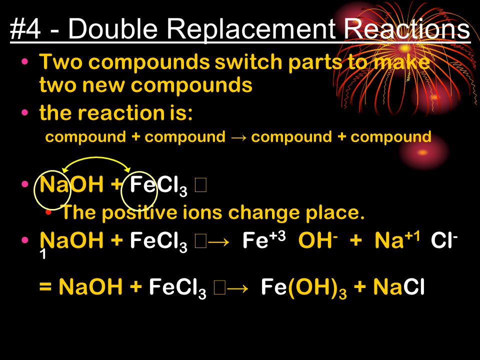 #4 - Double Replacement Reactions Two compounds switch parts to make two new compounds the reaction is: compound + compound → compound + compound NaOH + FeCl 3 → The positive ions change place.