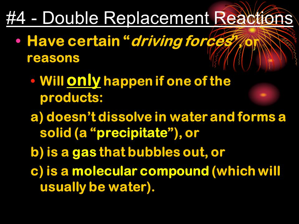 #4 - Double Replacement Reactions Have certain driving forces , or reasons Will only happen if one of the products: a) doesn't dissolve in water and forms a solid (a precipitate ), or b) is a gas that bubbles out, or c) is a molecular compound (which will usually be water).