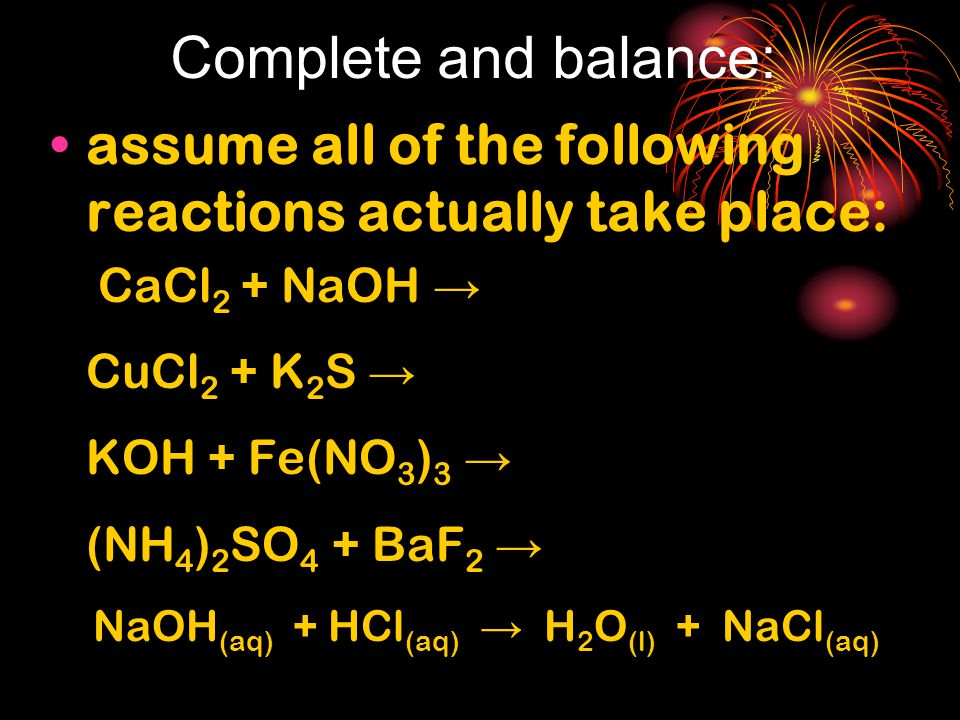 Complete and balance: assume all of the following reactions actually take place: CaCl 2 + NaOH → CuCl 2 + K 2 S → KOH + Fe(NO 3 ) 3 → (NH 4 ) 2 SO 4 + BaF 2 → NaOH (aq) + HCl (aq) → H 2 O (l) + NaCl (aq)