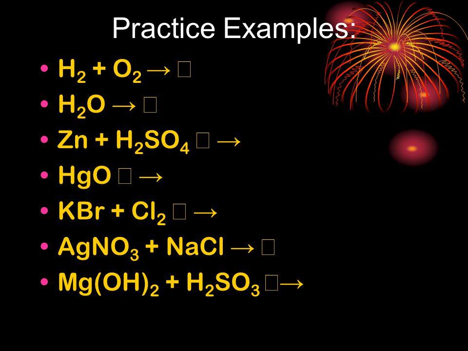 Practice Examples: H 2 + O 2 → → H 2 O → → Zn + H 2 SO 4 →  → HgO →  → KBr + Cl 2 →  → AgNO 3 + NaCl → → Mg(OH) 2 + H 2 SO 3 →→