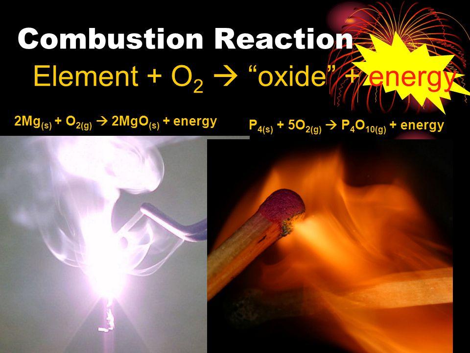 Element + O 2  oxide + energy 2Mg (s) + O 2(g)  2MgO (s) + energy P 4(s) + 5O 2(g)  P 4 O 10(g) + energy