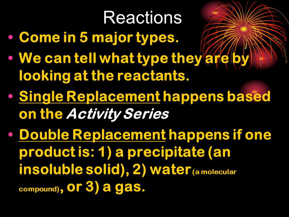 Reactions Come in 5 major types.We can tell what type they are by looking at the reactants.