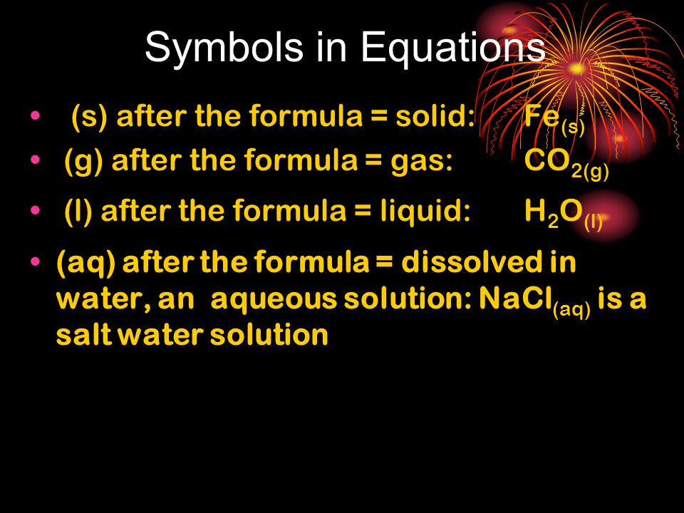 Symbols in Equations (s) after the formula = solid: Fe (s) (g) after the formula = gas: CO 2(g) (l) after the formula = liquid: H 2 O (l) (aq) after the formula = dissolved in water, an aqueous solution: NaCl (aq) is a salt water solution