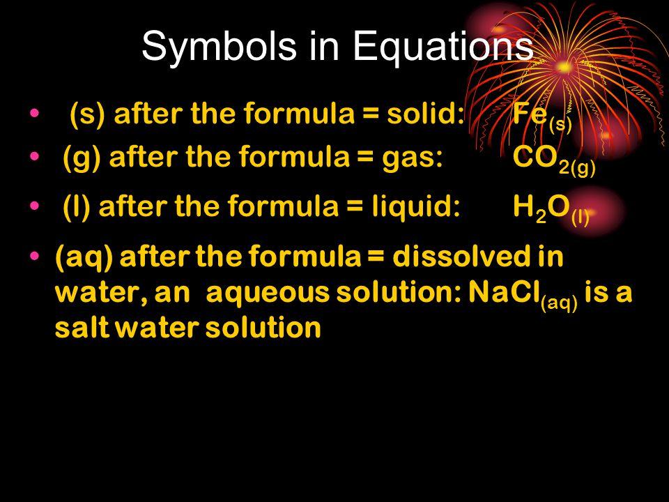 Symbols in Equations (s) after the formula = solid: Fe (s) (g) after the formula = gas: CO 2(g) (l) after the formula = liquid: H 2 O (l) (aq) after t