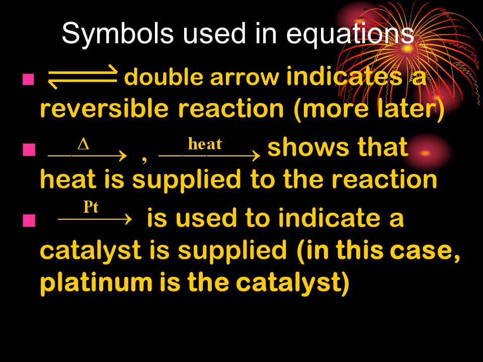 Symbols used in equations ■ double arrow indicates a reversible reaction (more later) ■ shows that heat is supplied to the reaction ■ is used to indicate a catalyst is supplied (in this case, platinum is the catalyst)