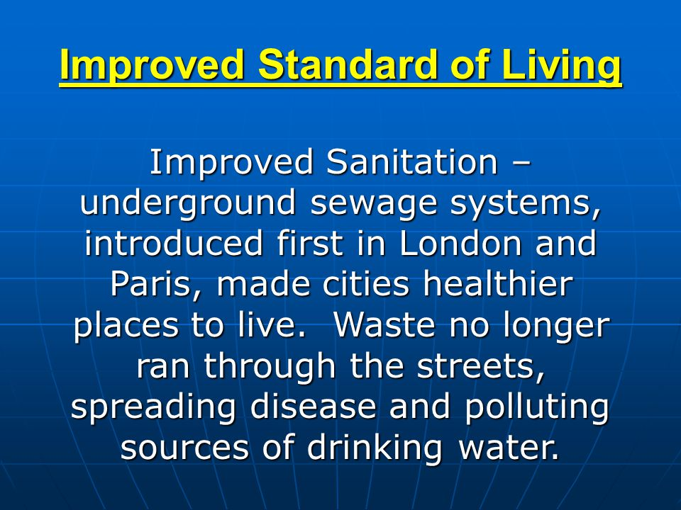 Improved Standard of Living Improved Sanitation – underground sewage systems, introduced first in London and Paris, made cities healthier places to li