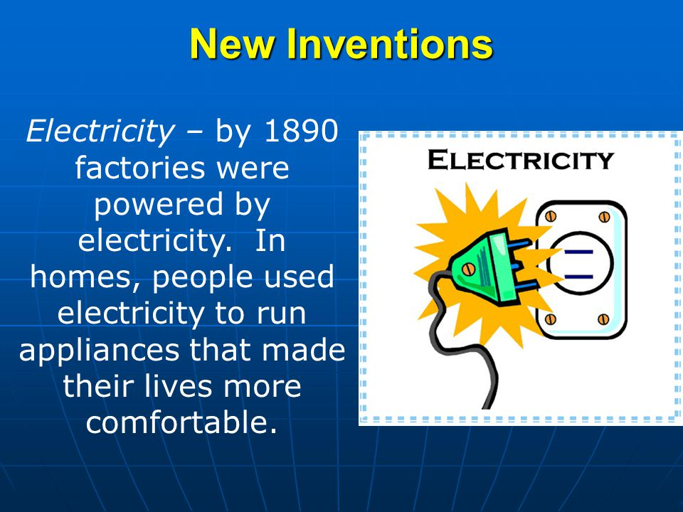 New Inventions Electricity – by 1890 factories were powered by electricity. In homes, people used electricity to run appliances that made their lives