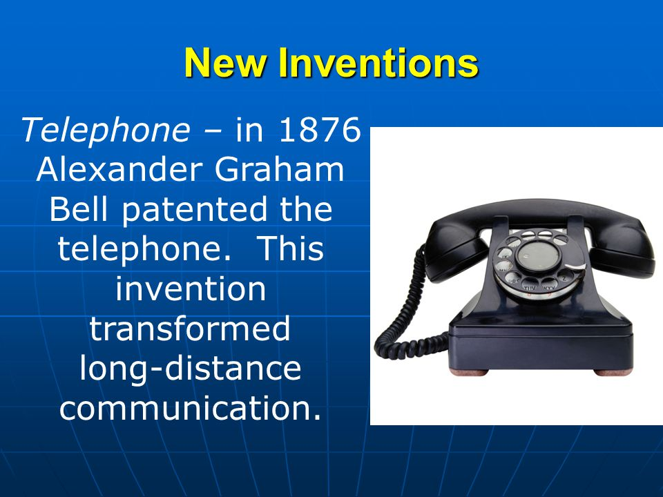 New Inventions Telephone – in 1876 Alexander Graham Bell patented the telephone. This invention transformed long-distance communication.