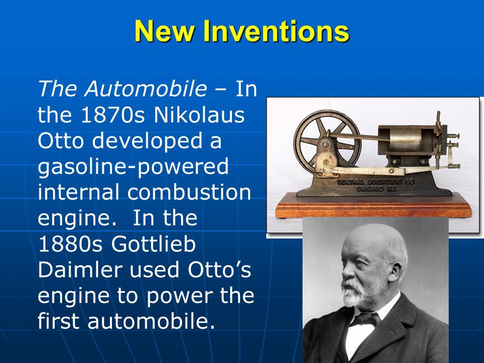 The Automobile – In the 1870s Nikolaus Otto developed a gasoline-powered internal combustion engine. In the 1880s Gottlieb Daimler used Otto's engine
