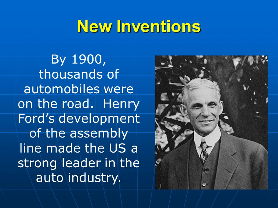 New Inventions By 1900, thousands of automobiles were on the road. Henry Ford's development of the assembly line made the US a strong leader in the au