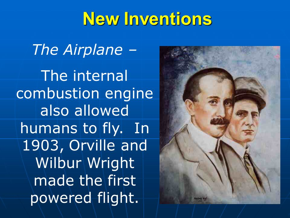 New Inventions The Airplane – The internal combustion engine also allowed humans to fly. In 1903, Orville and Wilbur Wright made the first powered fli
