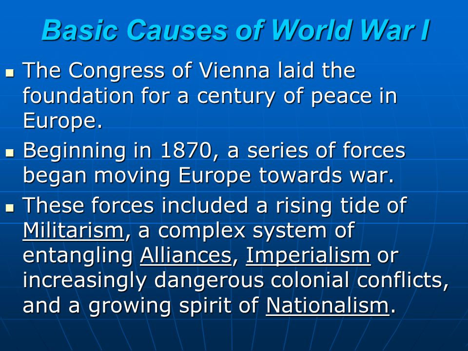 Basic Causes of World War I The Congress of Vienna laid the foundation for a century of peace in Europe. The Congress of Vienna laid the foundation fo