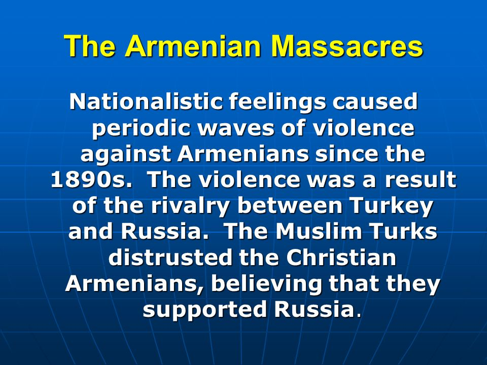 The Armenian Massacres Nationalistic feelings caused periodic waves of violence against Armenians since the 1890s. The violence was a result of the ri