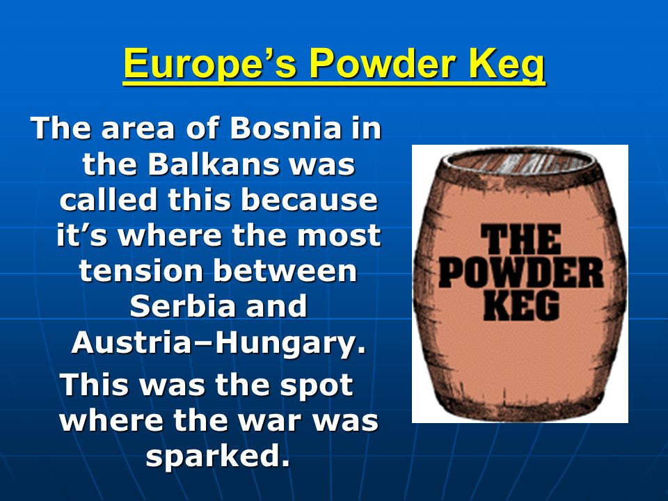 Europe's Powder Keg The area of Bosnia in the Balkans was called this because it's where the most tension between Serbia and Austria–Hungary. This was