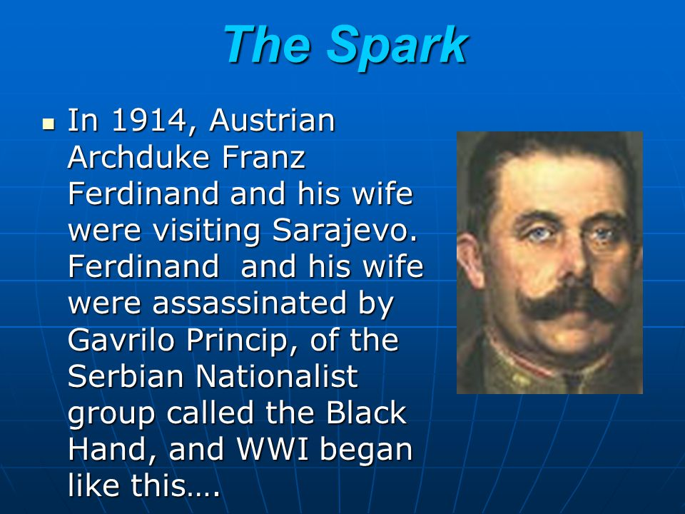The Spark In 1914, Austrian Archduke Franz Ferdinand and his wife were visiting Sarajevo. Ferdinand and his wife were assassinated by Gavrilo Princip,