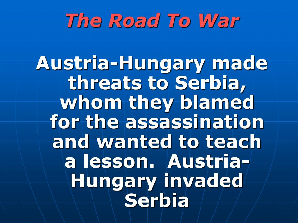 Austria-Hungary made threats to Serbia, whom they blamed for the assassination and wanted to teach a lesson. Austria- Hungary invaded Serbia The Road