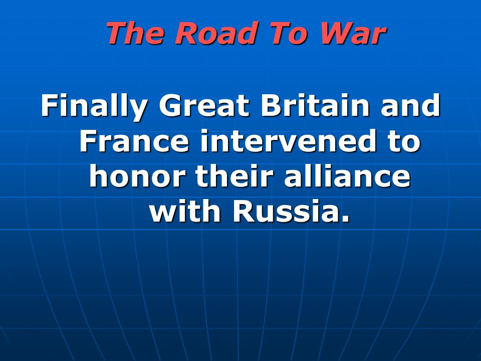 Finally Great Britain and France intervened to honor their alliance with Russia. The Road To War