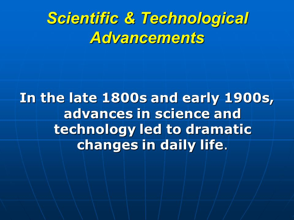 Scientific & Technological Advancements In the late 1800s and early 1900s, advances in science and technology led to dramatic changes in daily life.