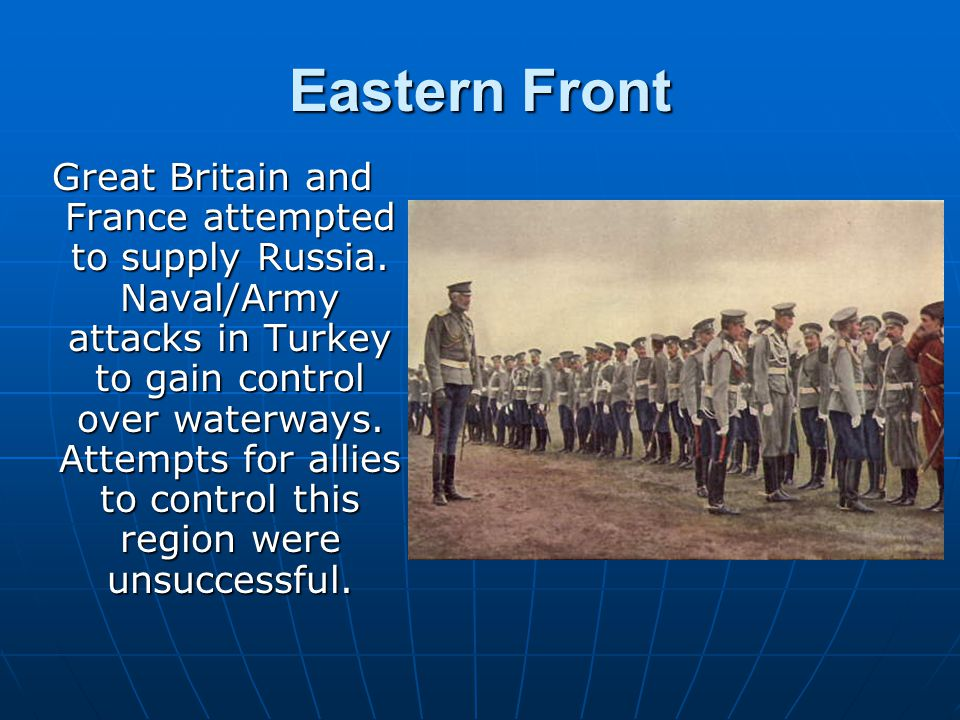 Eastern Front Great Britain and France attempted to supply Russia. Naval/Army attacks in Turkey to gain control over waterways. Attempts for allies to