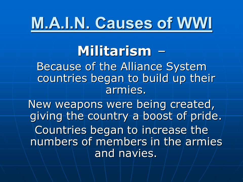 Militarism – Because of the Alliance System countries began to build up their armies. New weapons were being created, giving the country a boost of pr