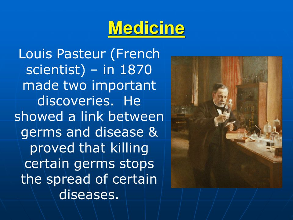 Medicine Louis Pasteur (French scientist) – in 1870 made two important discoveries. He showed a link between germs and disease & proved that killing c