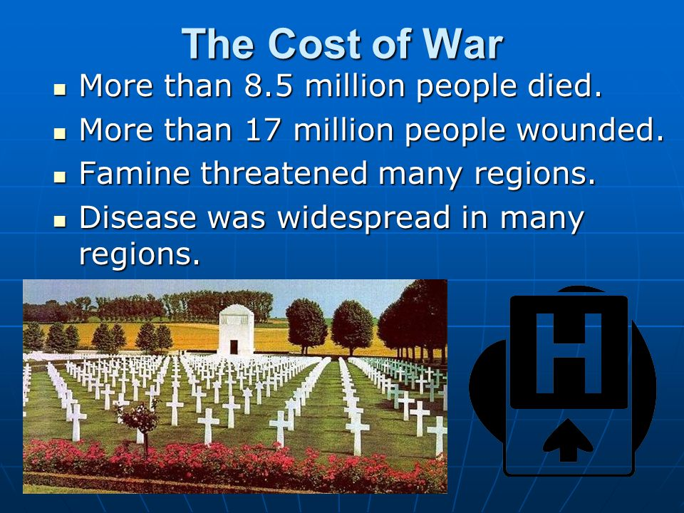 The Cost of War More than 8.5 million people died. More than 8.5 million people died. More than 17 million people wounded. More than 17 million people