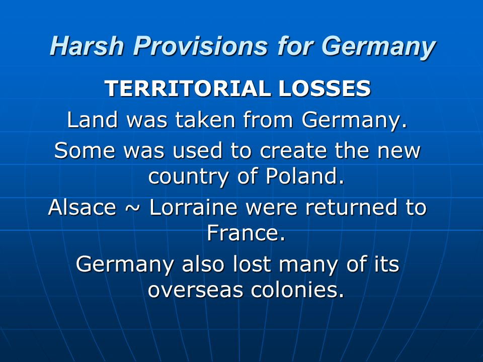 Harsh Provisions for Germany TERRITORIAL LOSSES Land was taken from Germany. Some was used to create the new country of Poland. Alsace ~ Lorraine were