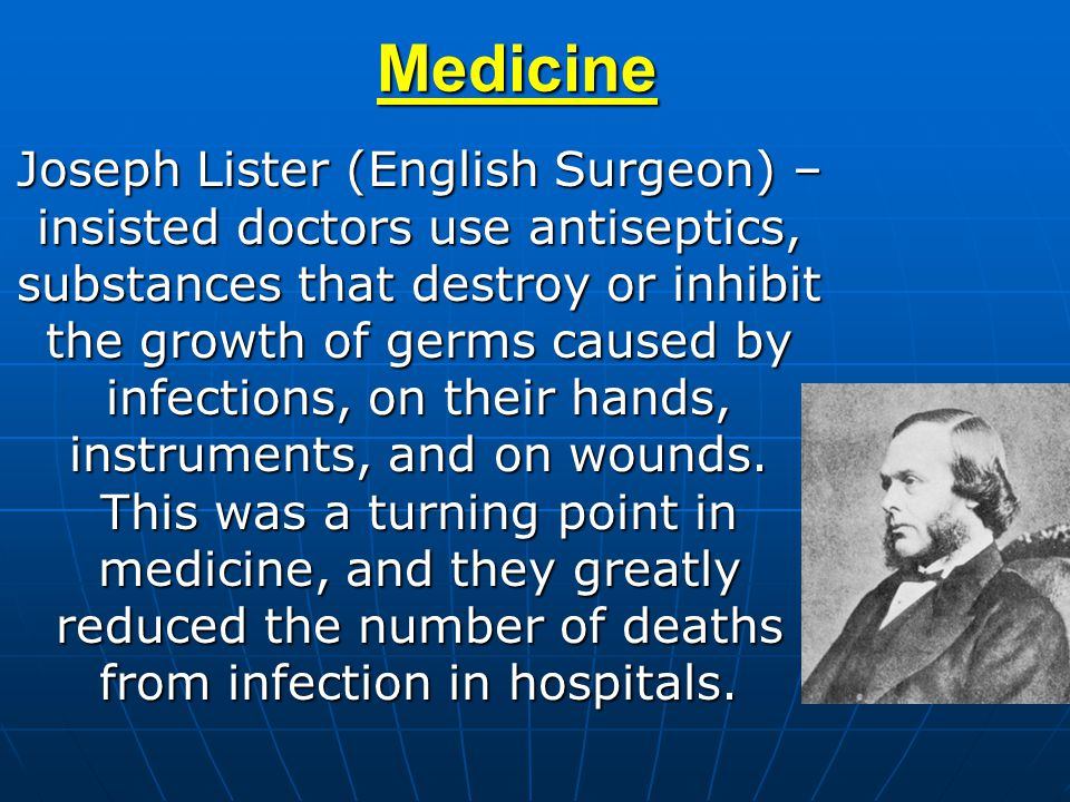 Medicine Joseph Lister (English Surgeon) – insisted doctors use antiseptics, substances that destroy or inhibit the growth of germs caused by infectio