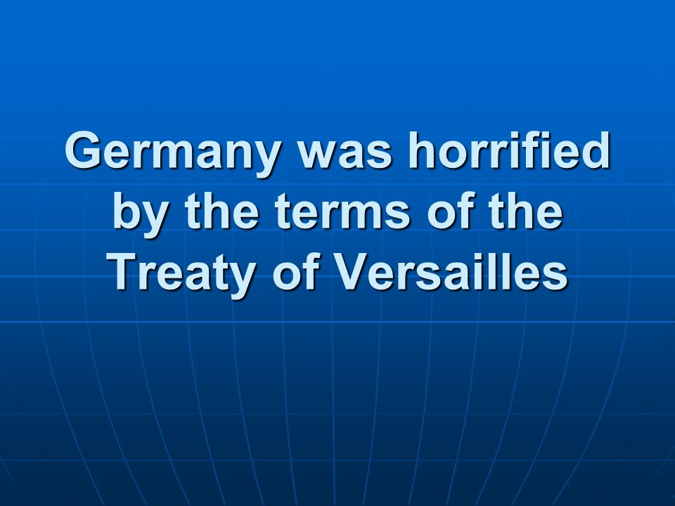 Germany was horrified by the terms of the Treaty of Versailles
