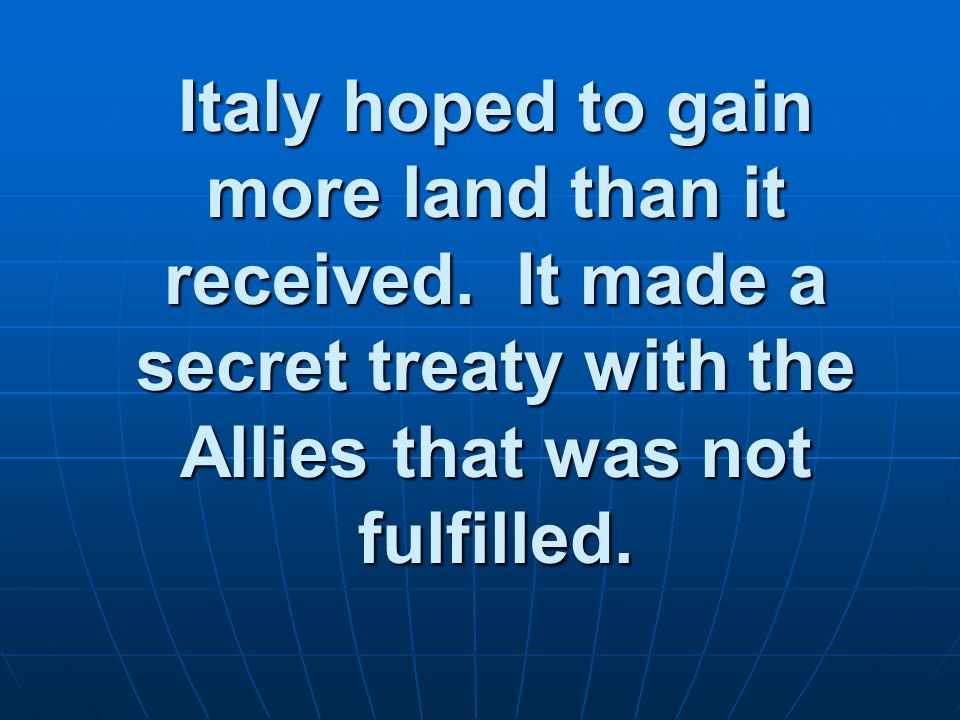 Italy hoped to gain more land than it received. It made a secret treaty with the Allies that was not fulfilled.