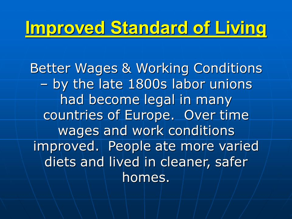 Improved Standard of Living Better Wages & Working Conditions – by the late 1800s labor unions had become legal in many countries of Europe. Over time