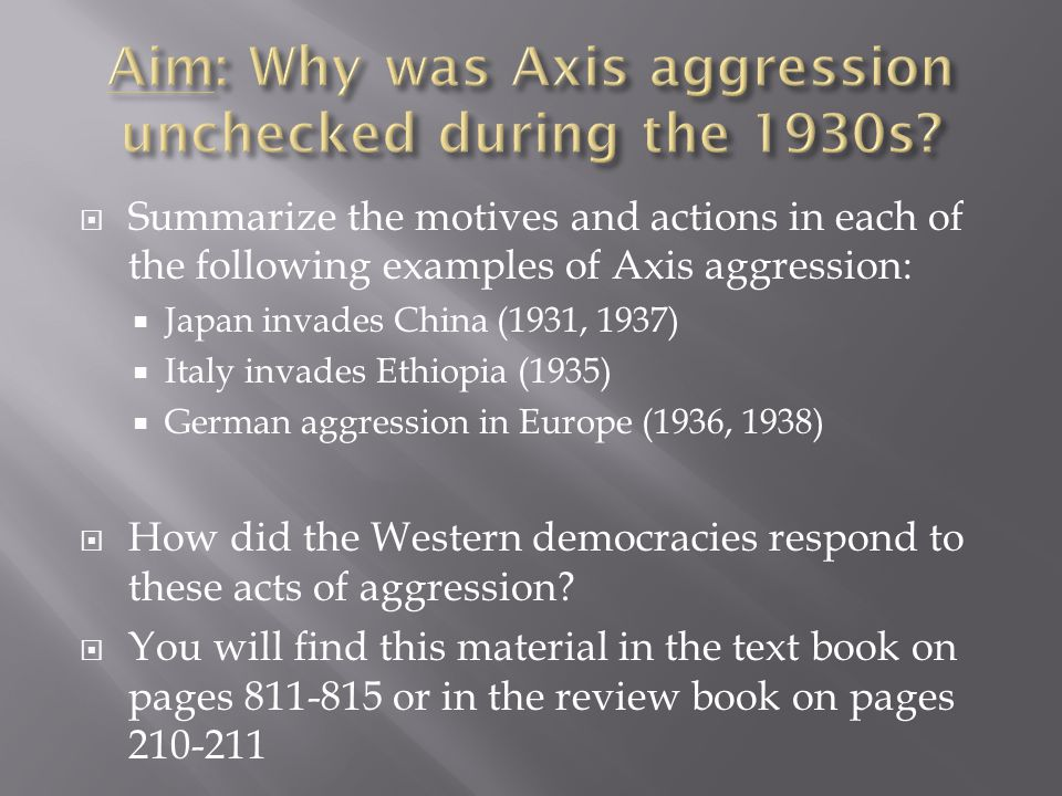  Summarize the motives and actions in each of the following examples of Axis aggression:  Japan invades China (1931, 1937)  Italy invades Ethiopia (1935)  German aggression in Europe (1936, 1938)  How did the Western democracies respond to these acts of aggression.
