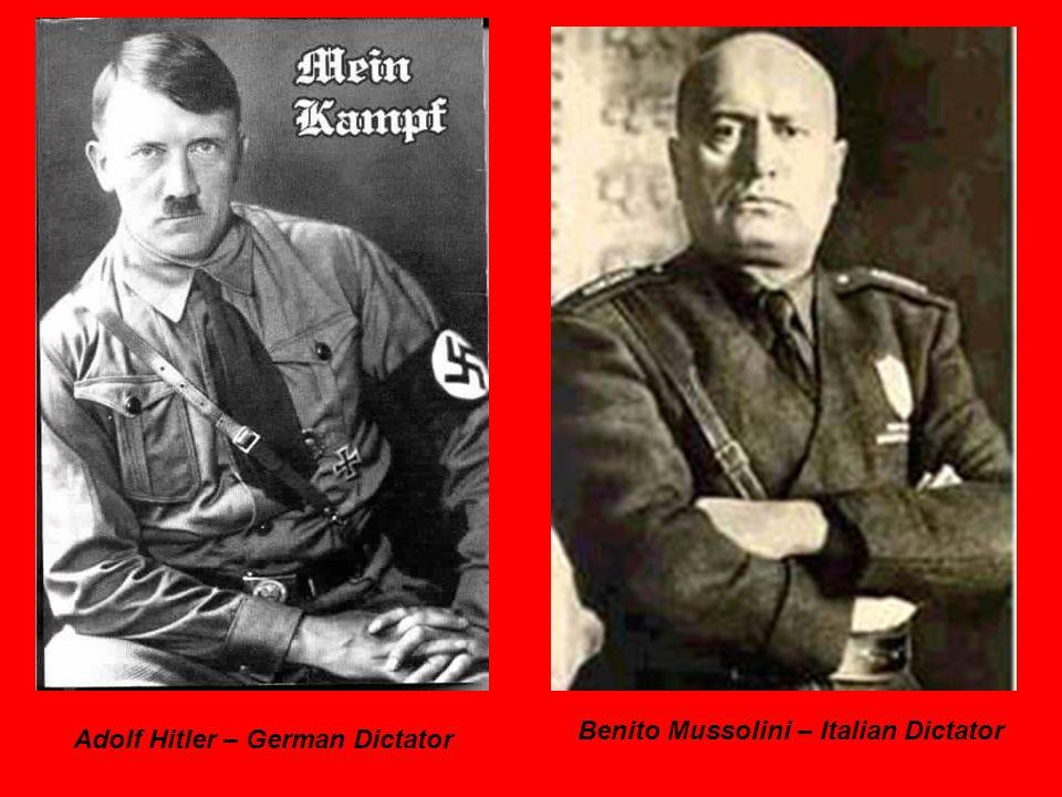 Adolf Hitler – German Dictator Benito Mussolini – Italian Dictator