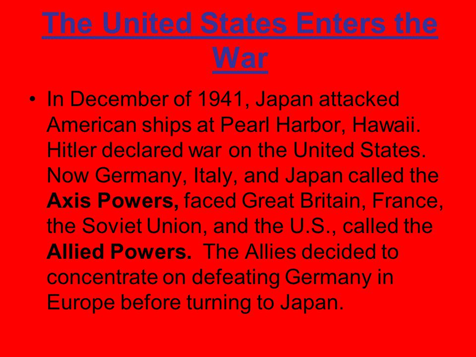 The United States Enters the War In December of 1941, Japan attacked American ships at Pearl Harbor, Hawaii.