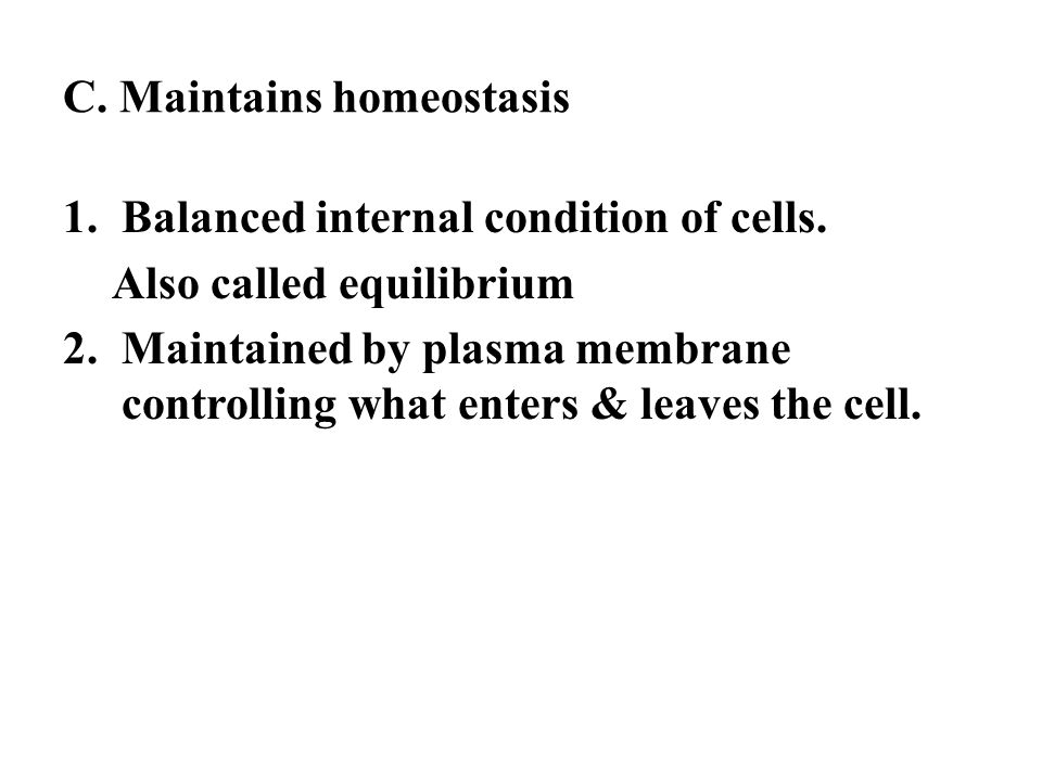 C. Maintains homeostasis 1.Balanced internal condition of cells. Also called equilibrium 2.Maintained by plasma membrane controlling what enters & lea