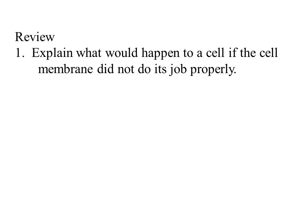 Review 1.Explain what would happen to a cell if the cell membrane did not do its job properly.