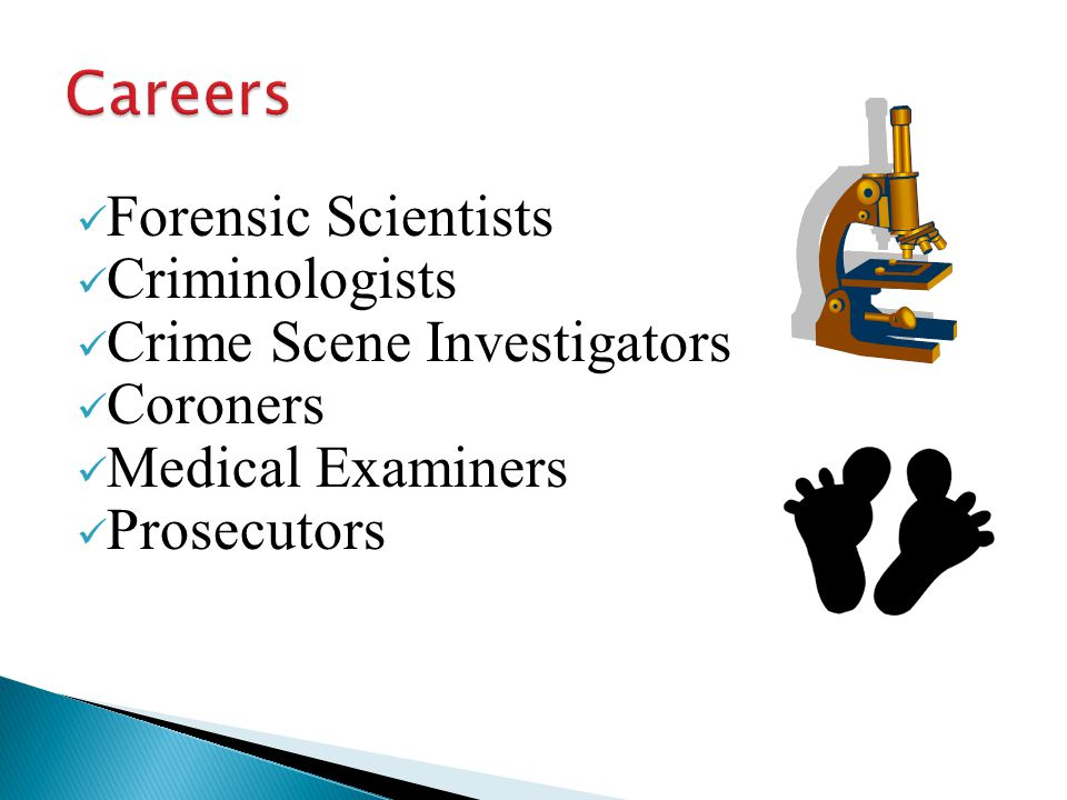 Forensic Scientists Criminologists Crime Scene Investigators Coroners Medical Examiners Prosecutors