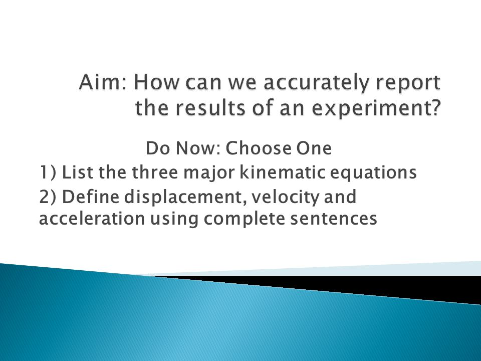 Do Now: Choose One 1) List the three major kinematic equations 2) Define displacement, velocity and acceleration using complete sentences