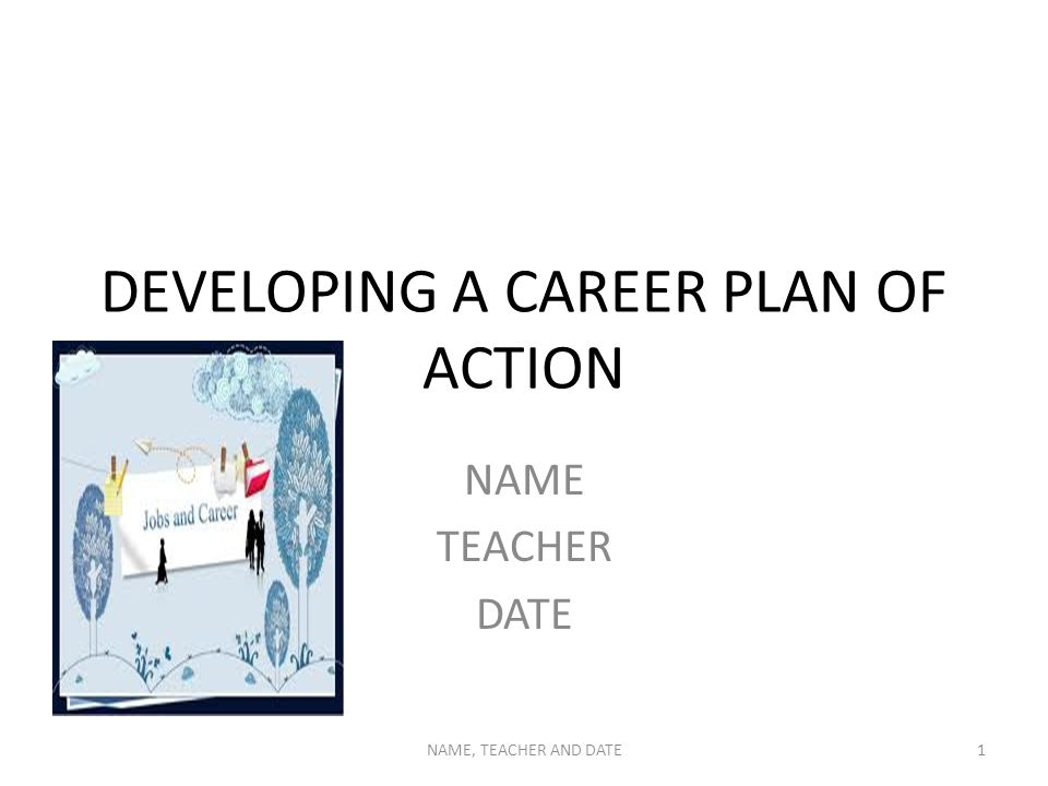DEVELOPING A CAREER PLAN OF ACTION NAME TEACHER DATE NAME, TEACHER AND DATE1