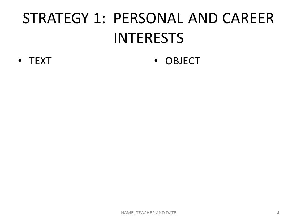 STRATEGY 1: PERSONAL AND CAREER INTERESTS TEXT OBJECT NAME, TEACHER AND DATE4