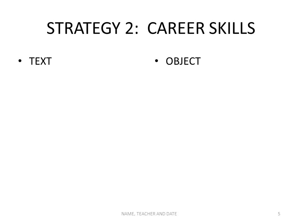 STRATEGY 2: CAREER SKILLS TEXT OBJECT NAME, TEACHER AND DATE5