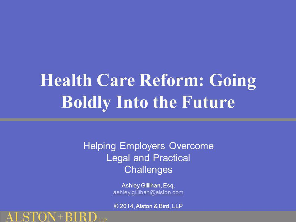 Health Care Reform: Going Boldly Into the Future Helping Employers Overcome Legal and Practical Challenges Ashley Gillihan, Esq. ashley.gillihan@alsto
