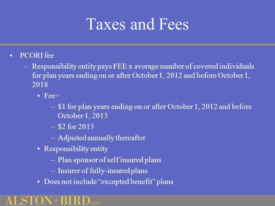 Taxes and Fees PCORI fee –Responsibility entity pays FEE x average number of covered individuals for plan years ending on or after October 1, 2012 and