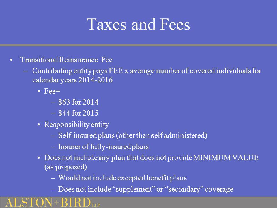 Taxes and Fees Transitional Reinsurance Fee –Contributing entity pays FEE x average number of covered individuals for calendar years 2014-2016 Fee= –$