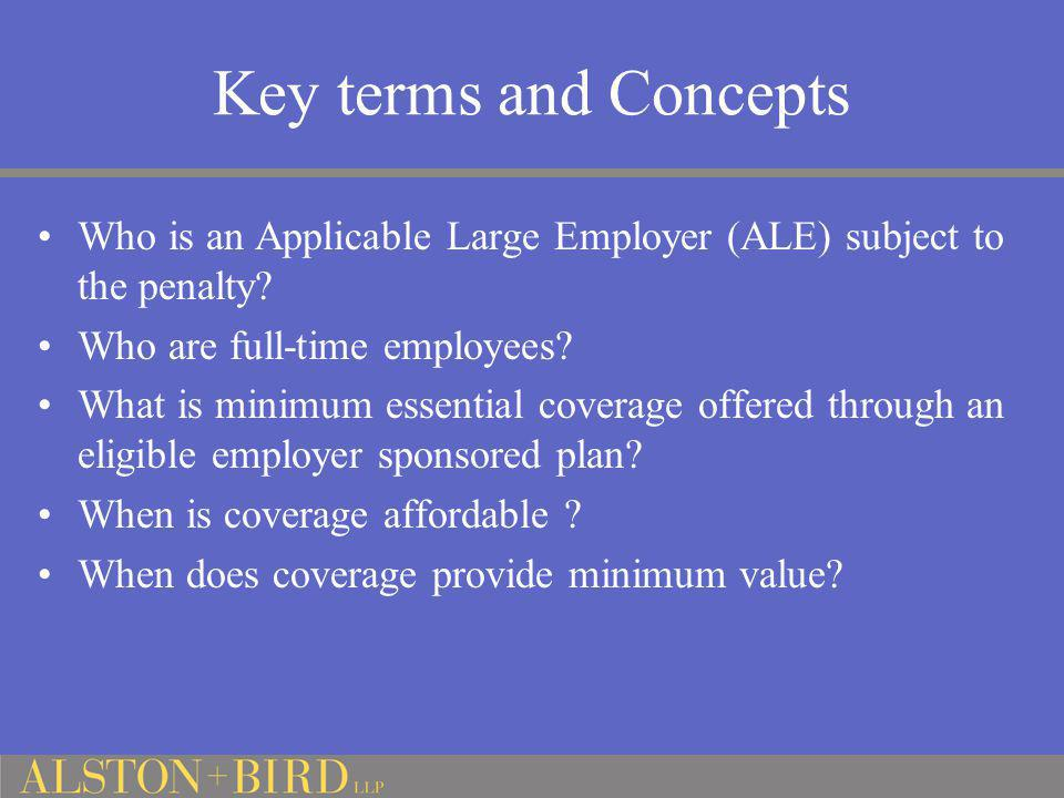 Key terms and Concepts Who is an Applicable Large Employer (ALE) subject to the penalty? Who are full-time employees? What is minimum essential covera