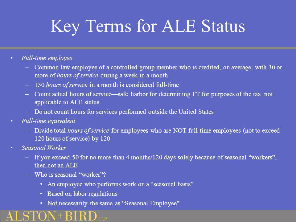 Key Terms for ALE Status Full-time employee –Common law employee of a controlled group member who is credited, on average, with 30 or more of hours of