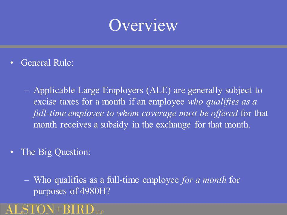 Overview General Rule: –Applicable Large Employers (ALE) are generally subject to excise taxes for a month if an employee who qualifies as a full-time